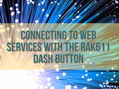 Connecting to web services via the RAK611 Dash Button
