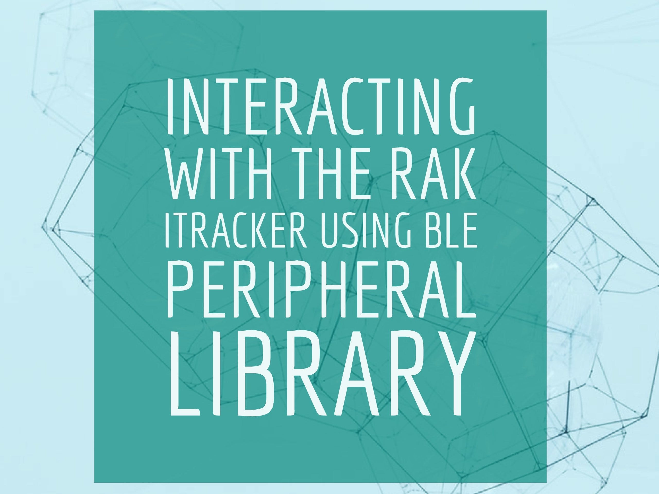 Interacting With The RAK iTracker Module With BLE Peripheral