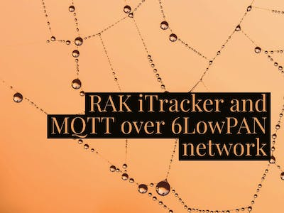 MQTT Over 6LowPAN with the RAK iTracker Module