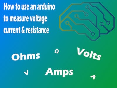 Use an Arduino to Measure Voltage, Current & Resistance