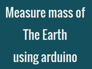How to Measure Mass of the Earth Using Arduino